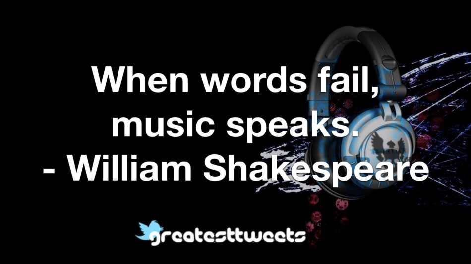 When words fail, music speaks. - William Shakespeare