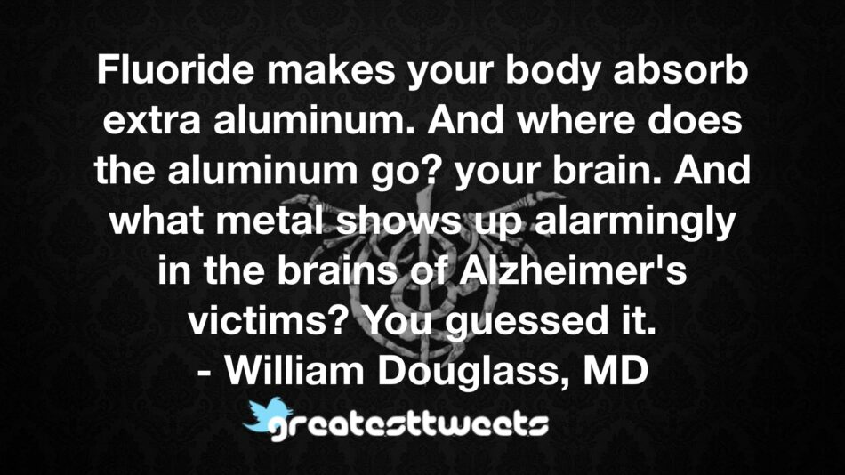 Fluoride makes your body absorb extra aluminum. And where does the aluminum go? your brain. And what metal shows up alarmingly in the brains of Alzheimer's victims? You guessed it.- William Douglass, MD.001
