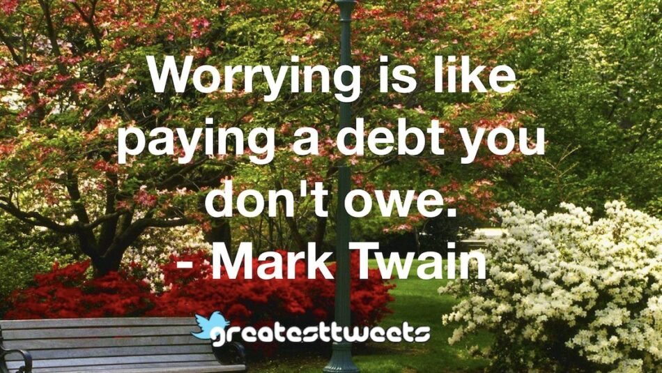 Worrying is like paying a debt you don't owe. - Mark Twain