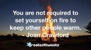 You are not required to set yourself on fire to keep other people warm. - Joan Crawford