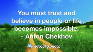 You must trust and believe in people or life becomes impossible. - Anton Chekhov