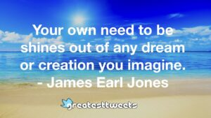 Your own need to be shines out of any dream or creation you imagine. - James Earl Jones
