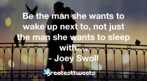 Be the man she wants to wake up next to, not just the man she wants to sleep with…. - Joey Swoll