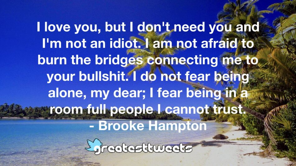 I love you, but I don't need you and I'm not an idiot. I am not afraid to burn the bridges connecting me to your bullshit. I do not fear being alone, my dear; I fear being in a room full people I cannot trust.- Brooke Hampton.001