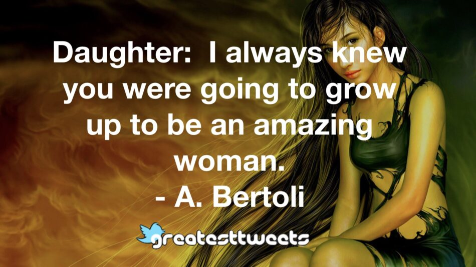 Daughter: I always knew you were going to grow up to be an amazing woman. - A. Bertoli