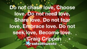 Do not chase love, Choose love. Do not need love, Share love. Do not fear love, Embrace love. Do not seek love, Become love. - Craig Crippen