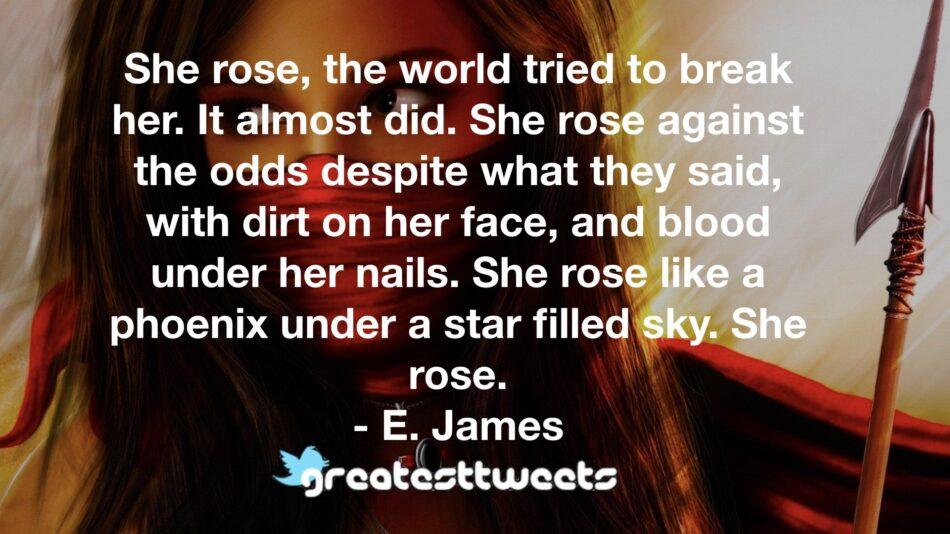 She rose, the world tried to break her. It almost did. She rose against the odds despite what they said, with dirt on her face, and blood under her nails. She rose like a phoenix under a star filled sky. She rose.- E. James.001