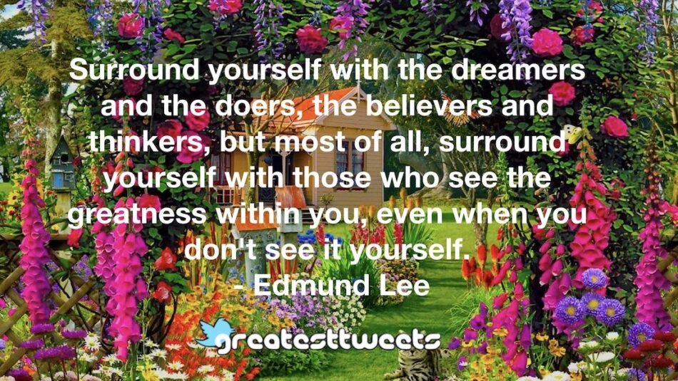 Surround yourself with the dreamers and the doers, the believers and thinkers, but most of all, surround yourself with those who see the greatness within you, even when you don't see it yourself.- Edmund Lee.001