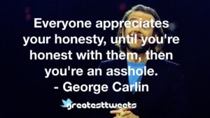 Everyone appreciates your honesty, until you're honest with them, then you're an asshole. - George Carlin