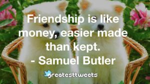 Friendship is like money, easier made than kept. - Samuel Butler