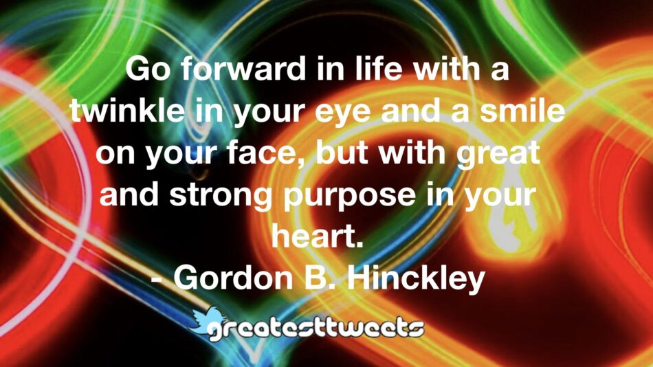 Go forward in life with a twinkle in your eye and a smile on your face, but with great and strong purpose in your heart. - Gordon B. Hinckley