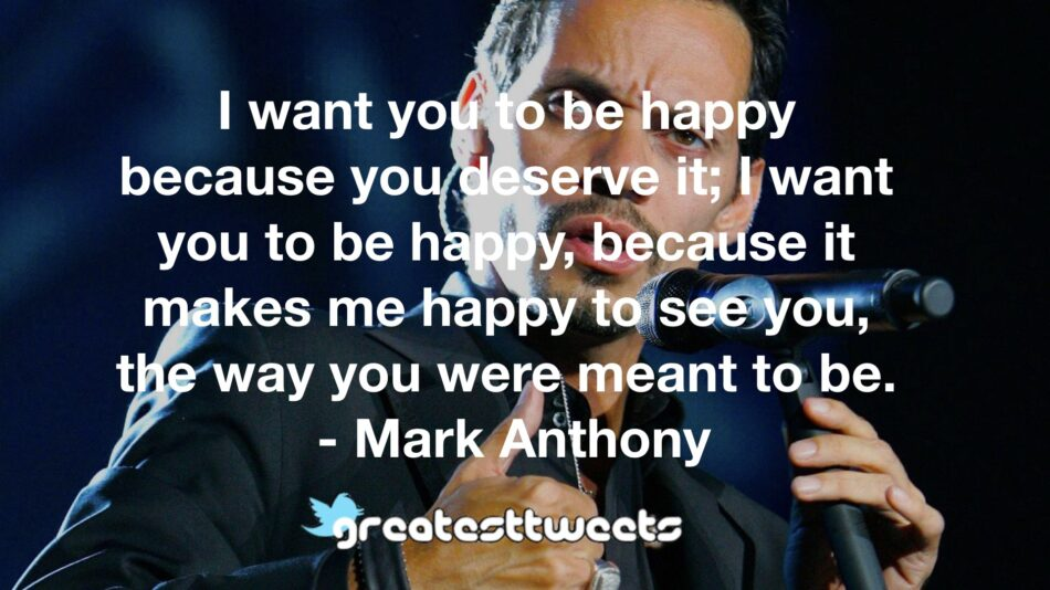 I want you to be happy because you deserve it; I want you to be happy, because it makes me happy to see you, the way you were meant to be. - Mark Anthony