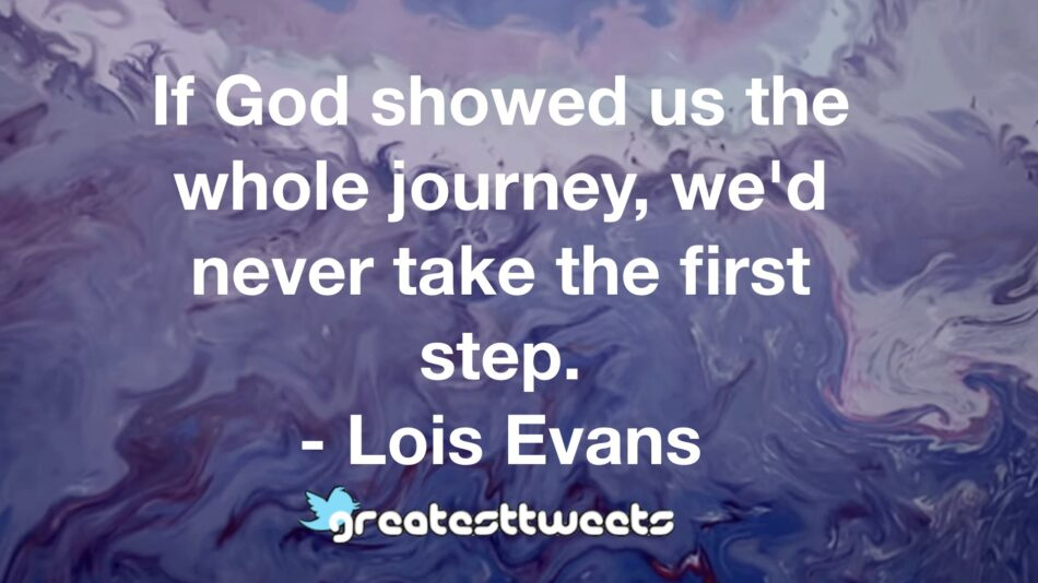 If God showed us the whole journey, we'd never take the first step. - Lois Evans