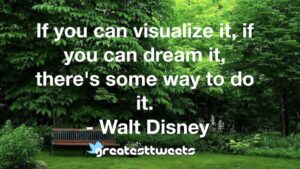 If you can visualize it, if you can dream it, there's some way to do it. - Walt Disney