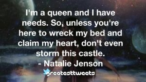 I'm a queen and I have needs. So, unless you're here to wreck my bed and claim my heart, don't even storm this castle. - Natalie Jenson