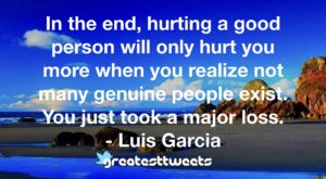 In the end, hurting a good person will only hurt you more when you realize not many genuine people exist. You just took a major loss. - Luis Garcia