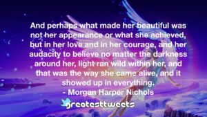 And perhaps what made her beautiful was not her appearance or what she achieved, but in her love and in her courage, and her audacity to believe no matter the darkness around her, light ran wild within her, and that was the way she came alive, and it showed up in everything.- Morgan Harper Nichols.001
