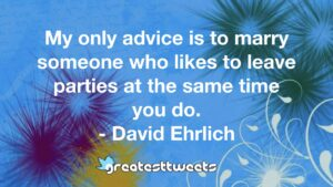 My only advice is to marry someone who likes to leave parties at the same time you do. - David Ehrlich