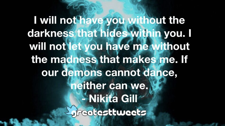 I will not have you without the darkness that hides within you. I will not let you have me without the madness that makes me. If our demons cannot dance, neither can we.- Nikita Gill.001