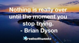 Nothing is really over until the moment you stop trying. - Brian Dyson