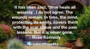"It has been said, ""time heals all wounds'. I do not agree. The wounds remain. In time, the mind, protecting its sanity, covers them with the scar tissue and the pain lessens. But it is never gone.- Rose Kennedy.001"