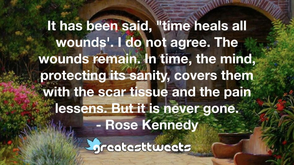 """It has been said, """"time heals all wounds'. I do not agree. The wounds remain. In time, the mind, protecting its sanity, covers them with the scar tissue and the pain lessens. But it is never gone.- Rose Kennedy.001"""