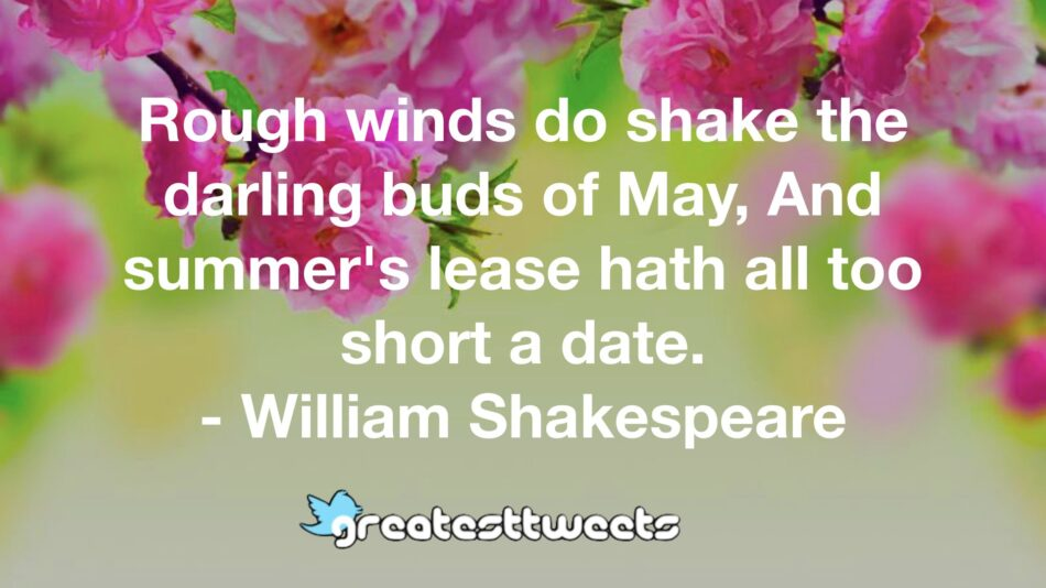 Rough winds do shake the darling buds of May, And summer's lease hath all too short a date. - William Shakespeare