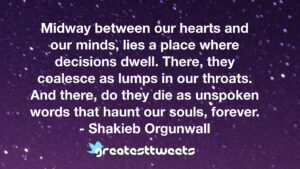 Midway between our hearts and our minds, lies a place where decisions dwell. There, they coalesce as lumps in our throats. And there, do they die as unspoken words that haunt our souls, forever.- Shakieb Orgunwall.001