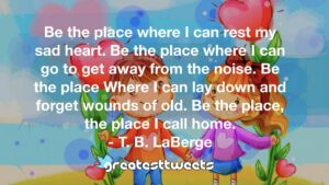 Be the place where I can rest my sad heart. Be the place where I can go to get away from the noise. Be the place Where I can lay down and forget wounds of old. Be the place, the place I call home.- T. B. LaBerge.001
