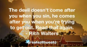 The devil doesn't come after you when you sin, he comes after you when you're trying to get out. Read that again. - Rich Walters