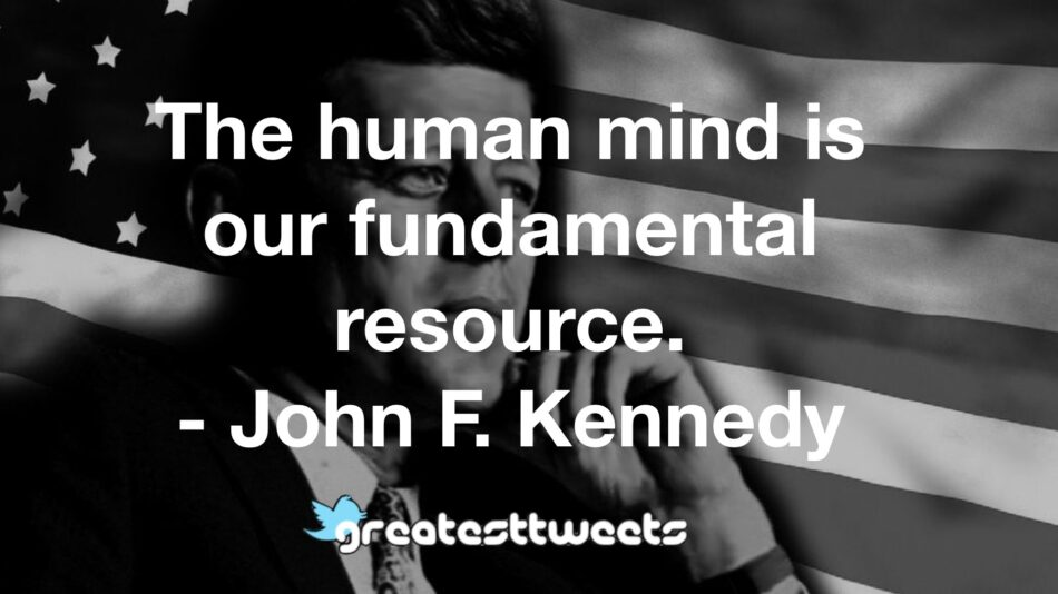 The human mind is our fundamental resource. - John F. Kennedy