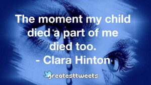 The moment my child died a part of me died too. - Clara Hinton