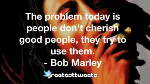 The problem today is people don't cherish good people, they try to use them. - Bob Marley