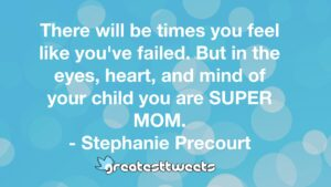 There will be times you feel like you've failed. But in the eyes, heart, and mind of your child you are SUPER MOM. - Stephanie Precourt