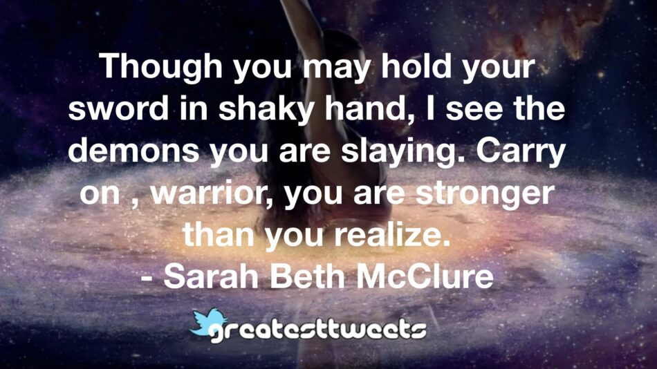 Though you may hold your sword in shaky hand, I see the demons you are slaying. Carry on , warrior, you are stronger than you realize. - Sarah Beth McClure