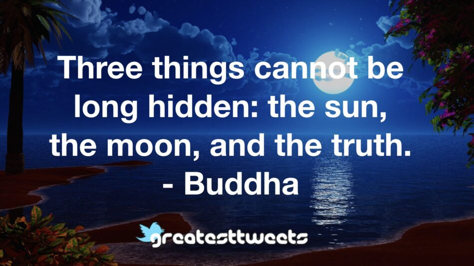 Three things cannot be long hidden: the sun, the moon, and the truth. - Buddha