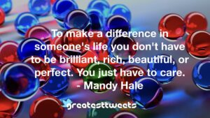 To make a difference in someone's life you don't have to be brilliant, rich, beautiful, or perfect. You just have to care. - Mandy Hale