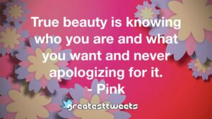 True beauty is knowing who you are and what you want and never apologizing for it. - Pink