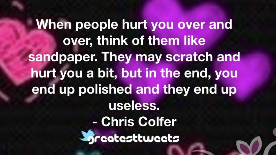 When people hurt you over and over, think of them like sandpaper. They may scratch and hurt you a bit, but in the end, you end up polished and they end up useless. - Chris Colfer