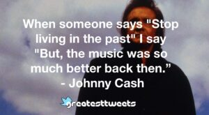"When someone says ""Stop living in the past"" I say ""But, the music was so much better back then."" - Johnny Cash"