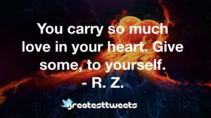 You carry so much love in your heart. Give some, to yourself. - R. Z.