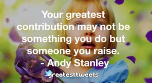 Your greatest contribution may not be something you do but someone you raise. - Andy Stanley