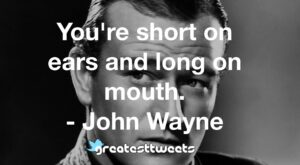 You're short on ears and long on mouth. - John Wayne