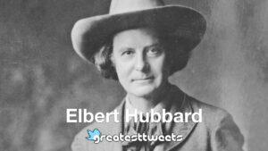 Elbert Hubbard History and Quotes