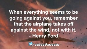 When everything seems to be going against you, remember that the airplane takes off against the wind, not with it. - Henry Ford.001